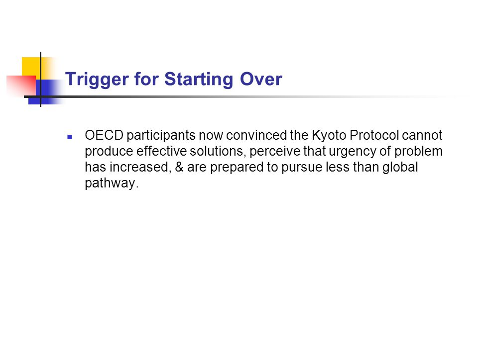 Trigger for Starting Over OECD participants now convinced the Kyoto Protocol cannot produce effective solutions, perceive that urgency of problem has increased, & are prepared to pursue less than global pathway.