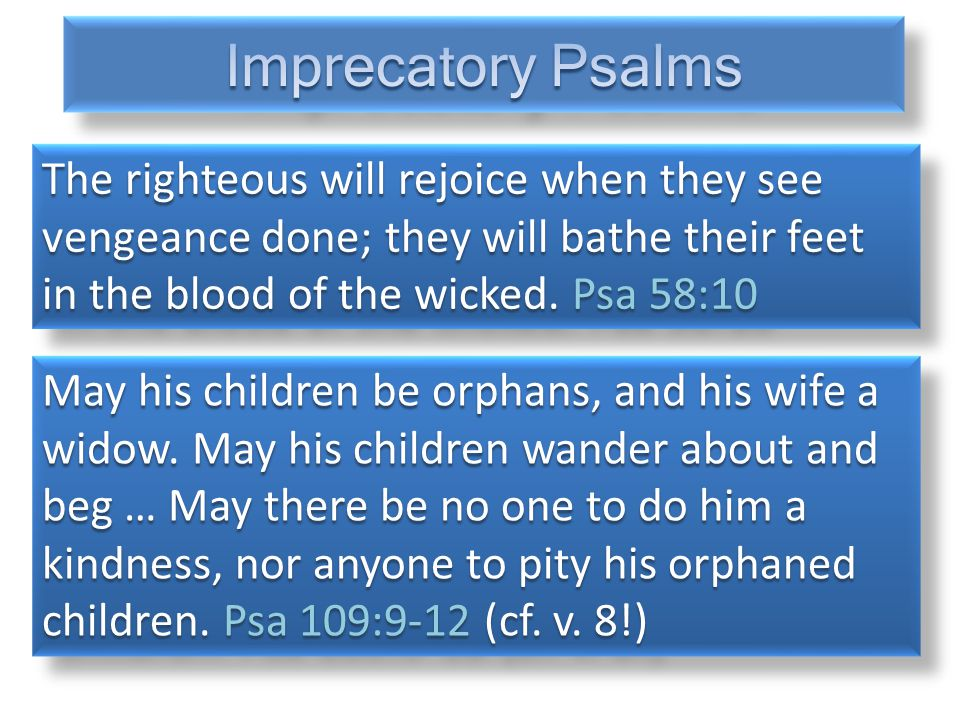The righteous will rejoice when they see vengeance done; they will bathe their feet in the blood of the wicked. Psa 58:10 May his children be orphans,