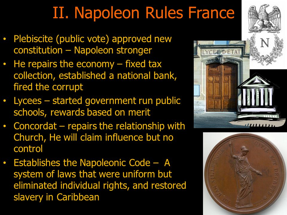 II. Napoleon Rules France Plebiscite (public vote) approved new constitution – Napoleon stronger He repairs the economy – fixed tax collection, establ