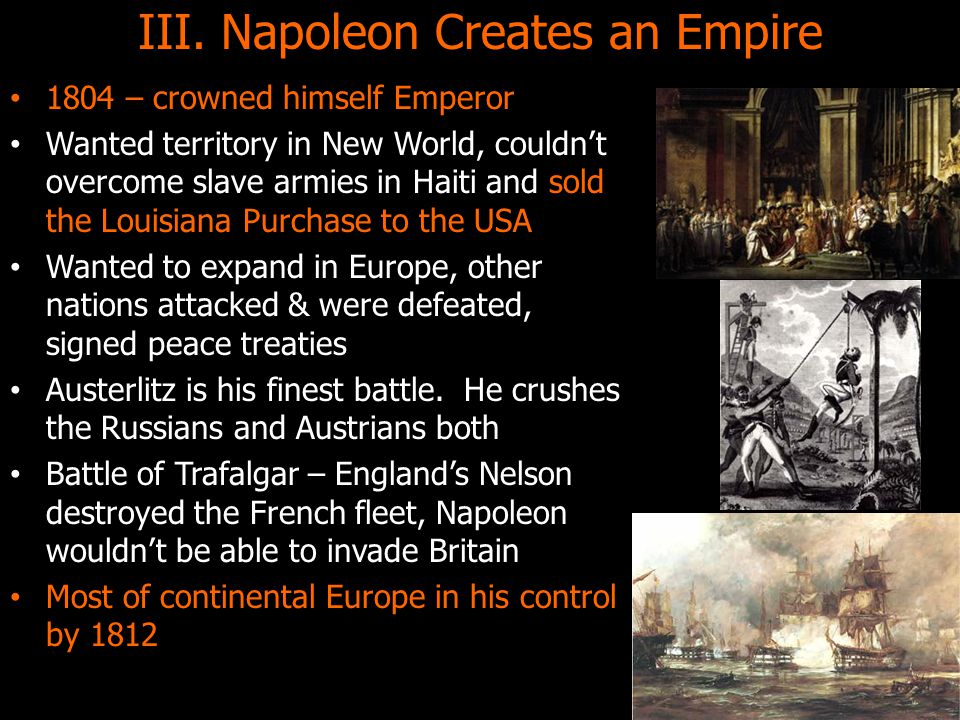 III. Napoleon Creates an Empire 1804 – crowned himself Emperor Wanted territory in New World, couldn't overcome slave armies in Haiti and sold the Lou