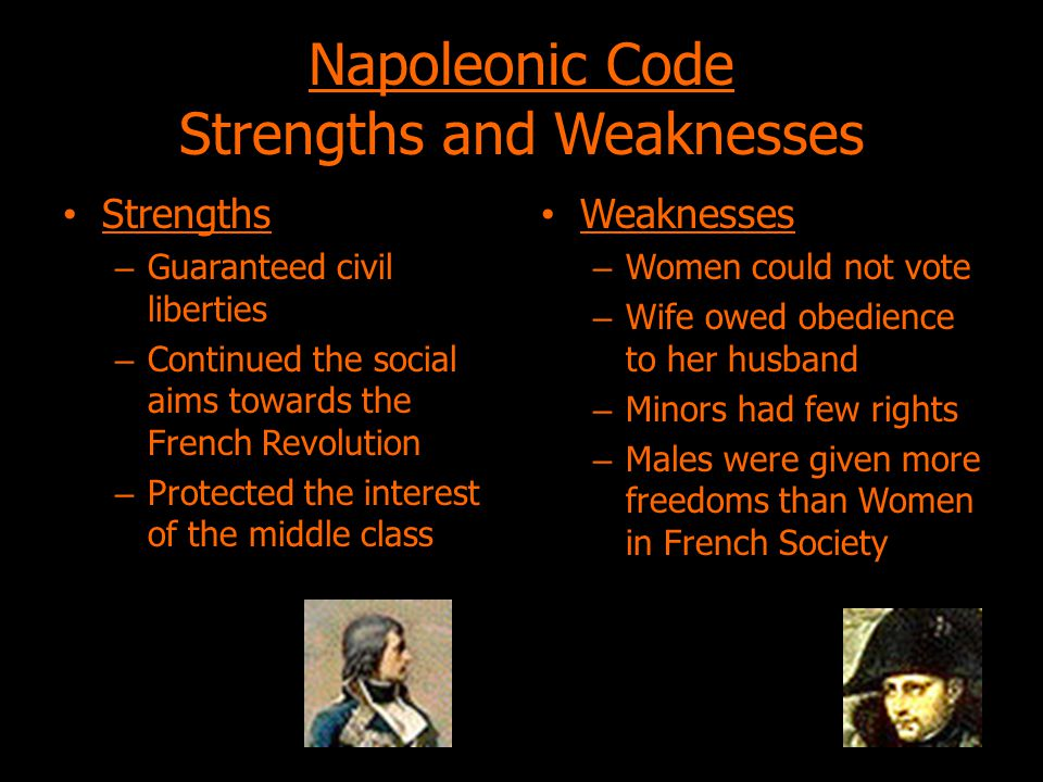 Napoleonic Code Strengths and Weaknesses Strengths – Guaranteed civil liberties – Continued the social aims towards the French Revolution – Protected the interest of the middle class Weaknesses – Women could not vote – Wife owed obedience to her husband – Minors had few rights – Males were given more freedoms than Women in French Society