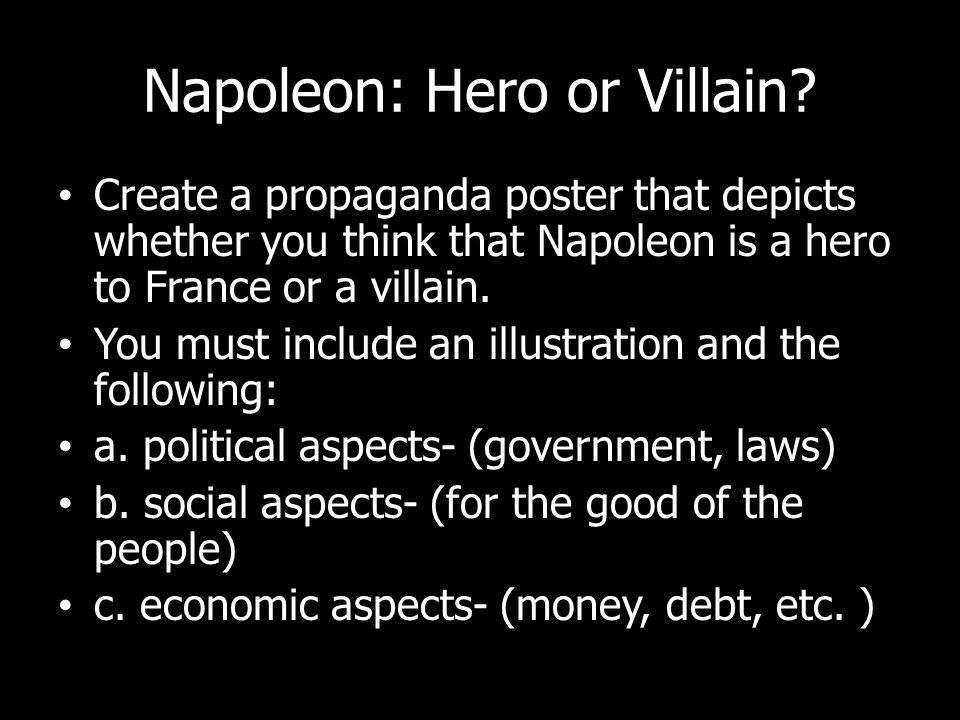 Napoleon: Hero or Villain? Create a propaganda poster that depicts whether you think that Napoleon is a hero to France or a villain. You must include
