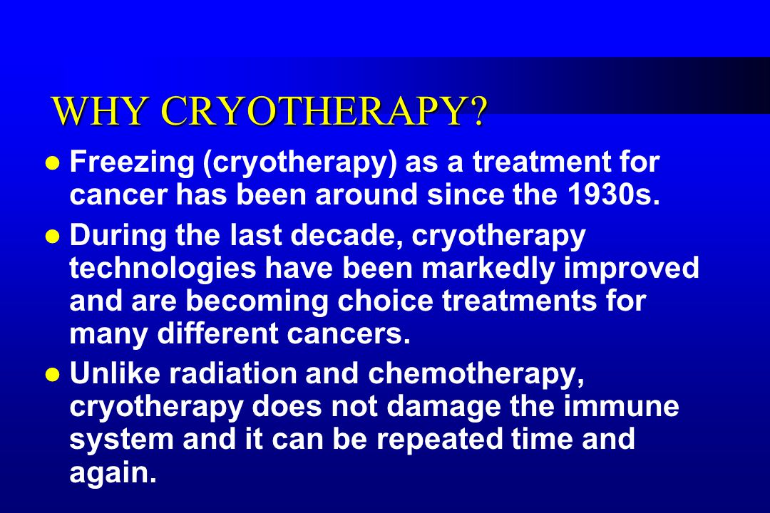 WHY CRYOTHERAPY. Freezing (cryotherapy) as a treatment for cancer has been around since the 1930s.