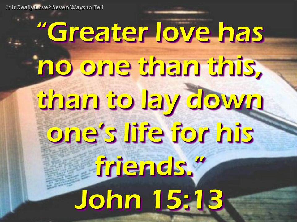 "Is It Really Love? Seven Ways to Tell ""Greater love has no one than this, than to lay down one's life for his friends."" John 15:13 ""Greater ""Greater l"