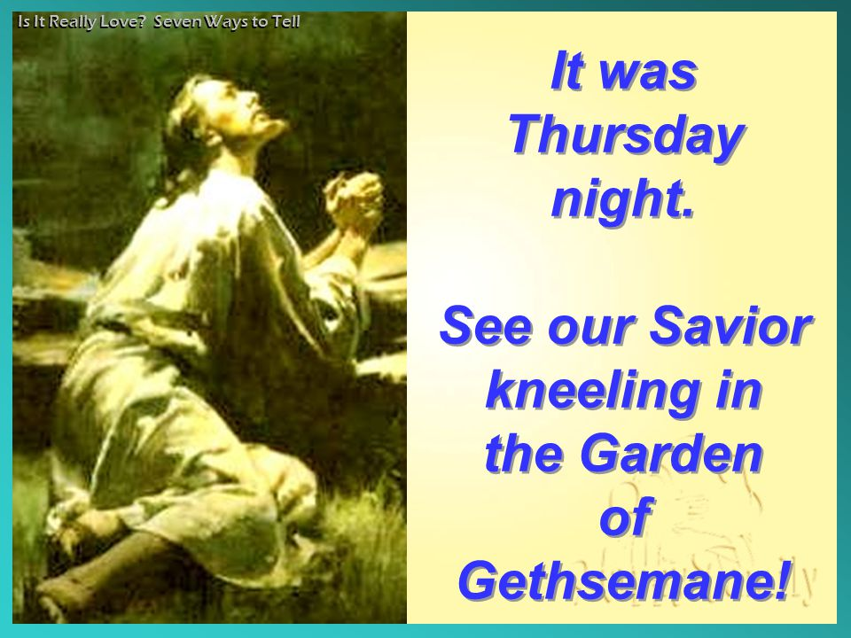 It was Thursday night. See our Savior kneeling in the Garden of Gethsemane! It was Thursday night. See our Savior kneeling in the Garden of Gethsemane
