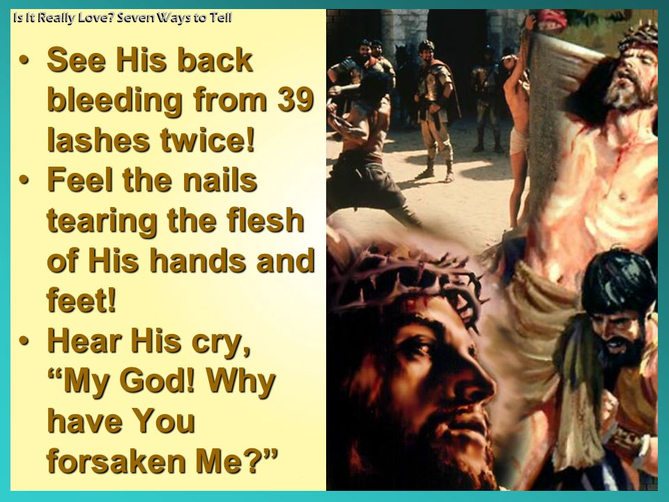 "SeeSee His back bleeding from 39 lashes twice! FeelFeel the nails tearing the flesh of His hands and feet! HearHear His cry, ""My God! Why have You for"