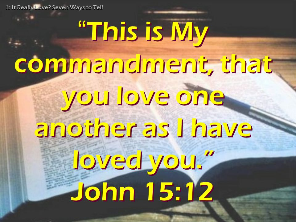 "Is It Really Love? Seven Ways to Tell ""This is My commandment, that you love one another as I have loved you."" John 15:12 ""This is My commandment, tha"