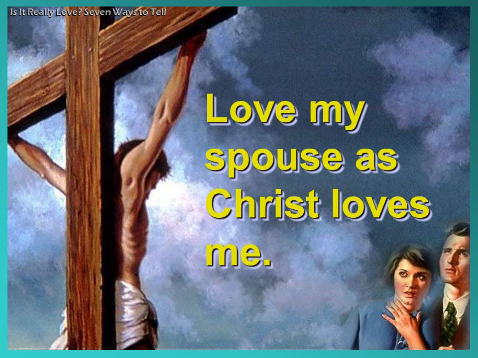 Is It Really Love? Seven Ways to Tell Love my spouse as Christ loves me.