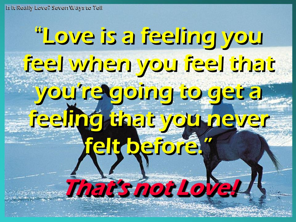 "Is It Really Love? Seven Ways to Tell ""Love is a feeling you feel when you feel that you're going to get a feeling that you never felt before."" That's"