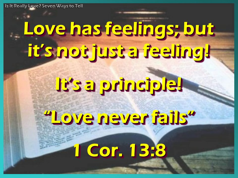 "Is It Really Love? Seven Ways to Tell Love has feelings; but it's not just a feeling! It's a principle! ""Love never fails"" 1 Cor. 13:8 Love has feelin"