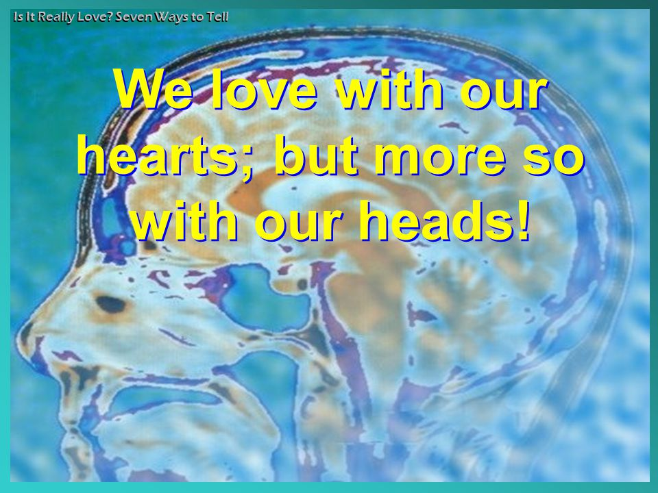 Is It Really Love? Seven Ways to Tell We love with our hearts; but more so with our heads! We love with our hearts; but more so with our heads!