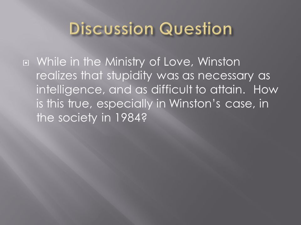  While in the Ministry of Love, Winston realizes that stupidity was as necessary as intelligence, and as difficult to attain. How is this true, espec