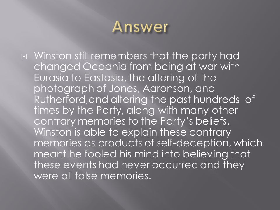  Winston still remembers that the party had changed Oceania from being at war with Eurasia to Eastasia, the altering of the photograph of Jones, Aaro