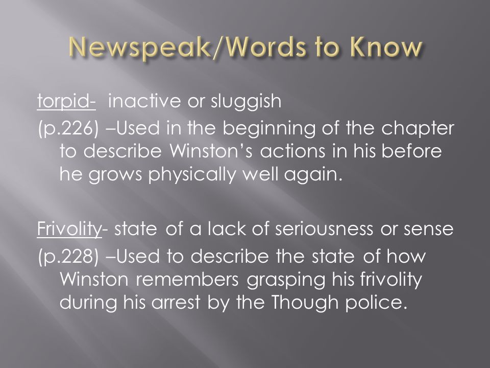torpid- inactive or sluggish (p.226) –Used in the beginning of the chapter to describe Winston's actions in his before he grows physically well again.