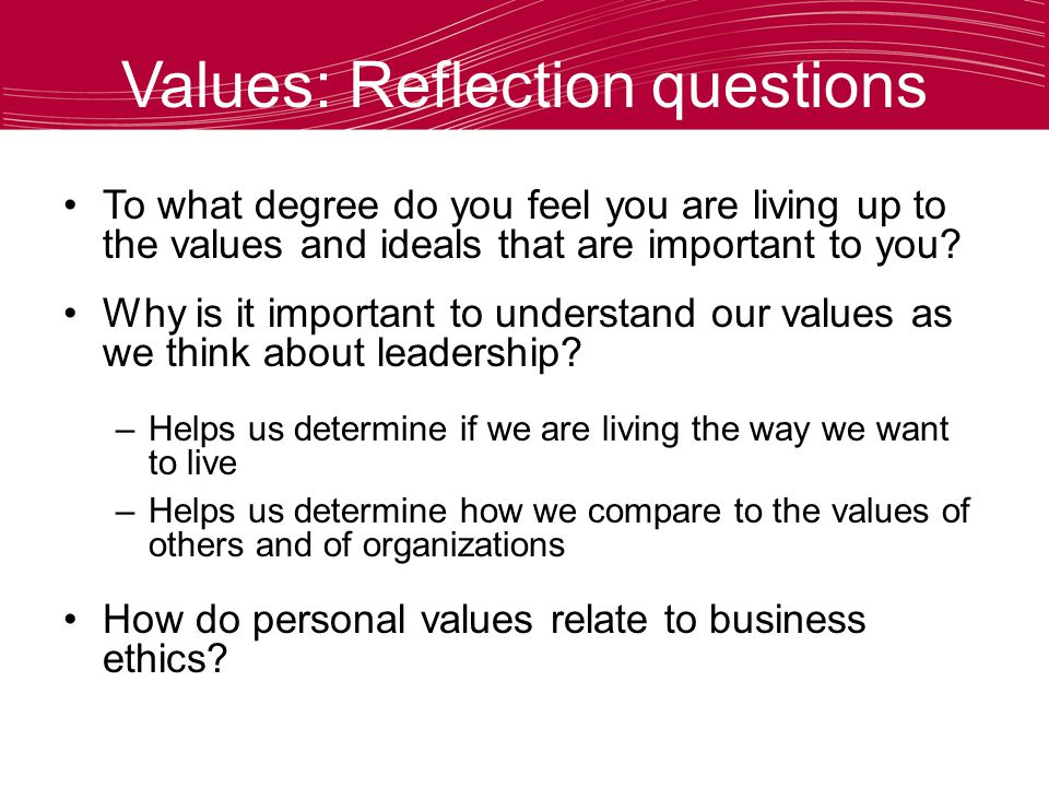 Values: Reflection questions To what degree do you feel you are living up to the values and ideals that are important to you.