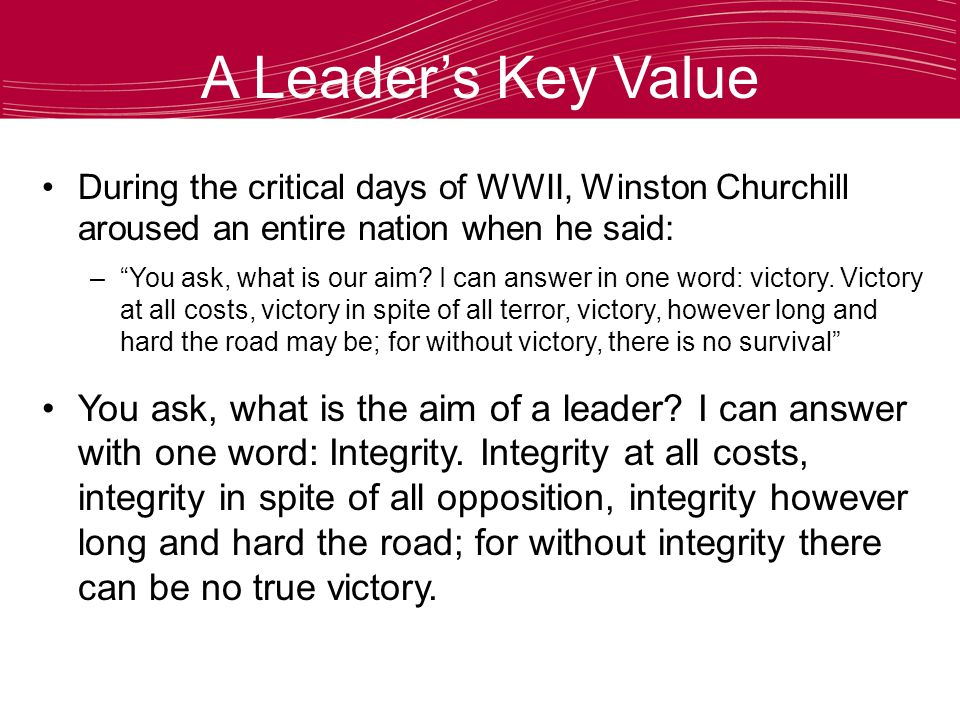 A Leader's Key Value During the critical days of WWII, Winston Churchill aroused an entire nation when he said: – You ask, what is our aim.