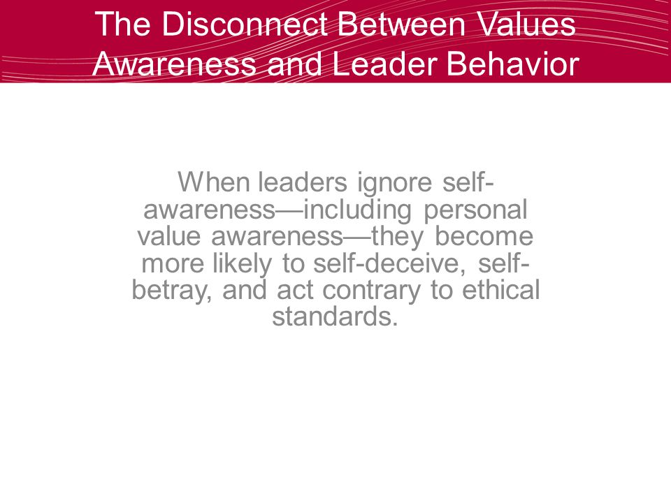 The Disconnect Between Values Awareness and Leader Behavior When leaders ignore self- awareness—including personal value awareness—they become more likely to self-deceive, self- betray, and act contrary to ethical standards.