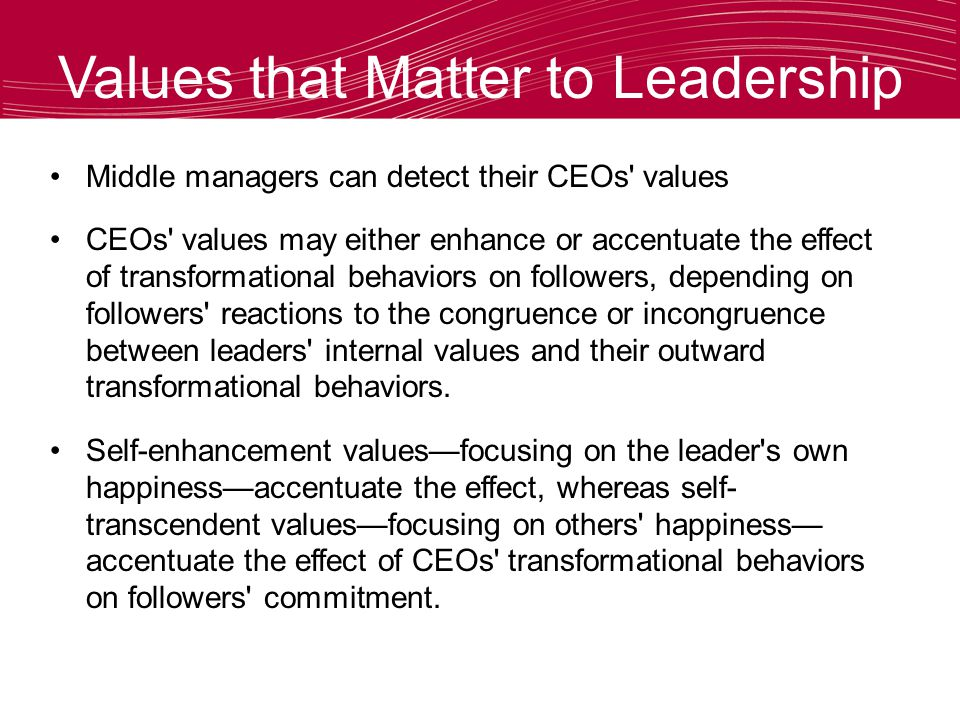 Values that Matter to Leadership Middle managers can detect their CEOs values CEOs values may either enhance or accentuate the effect of transformational behaviors on followers, depending on followers reactions to the congruence or incongruence between leaders internal values and their outward transformational behaviors.