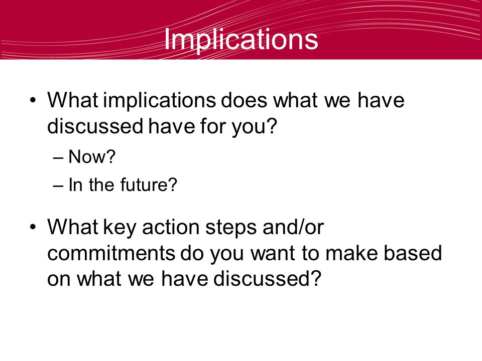 Implications What implications does what we have discussed have for you.