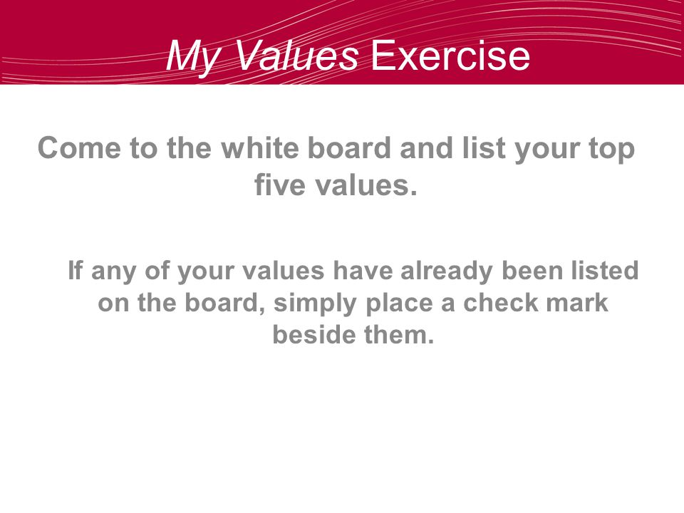 My Values Exercise Come to the white board and list your top five values.