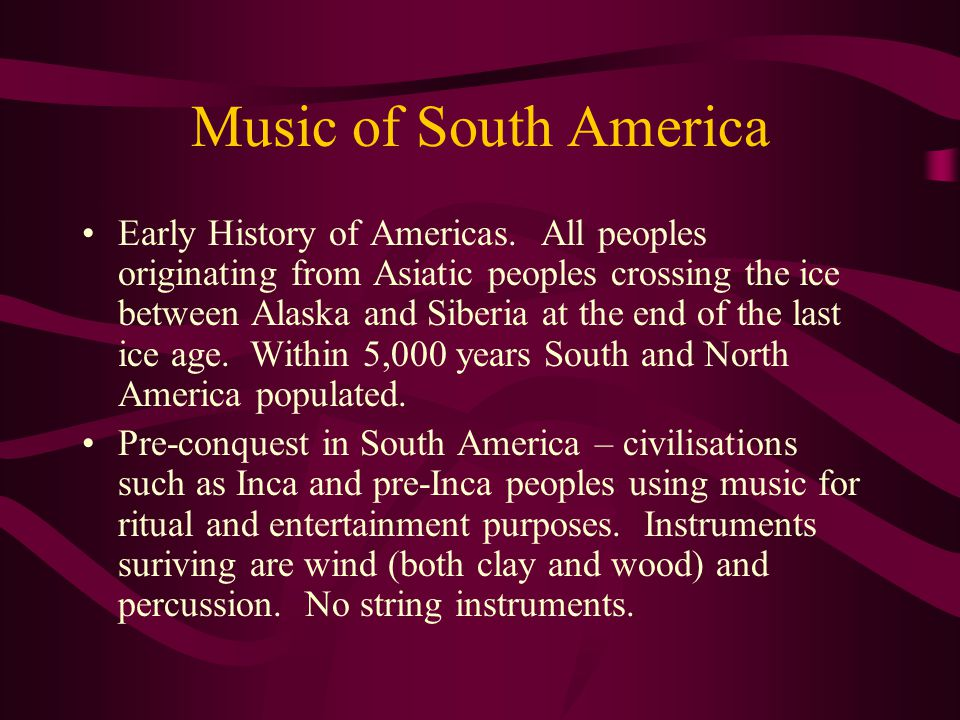 Music of South America Early History of Americas. All peoples originating from Asiatic peoples crossing the ice between Alaska and Siberia at the end