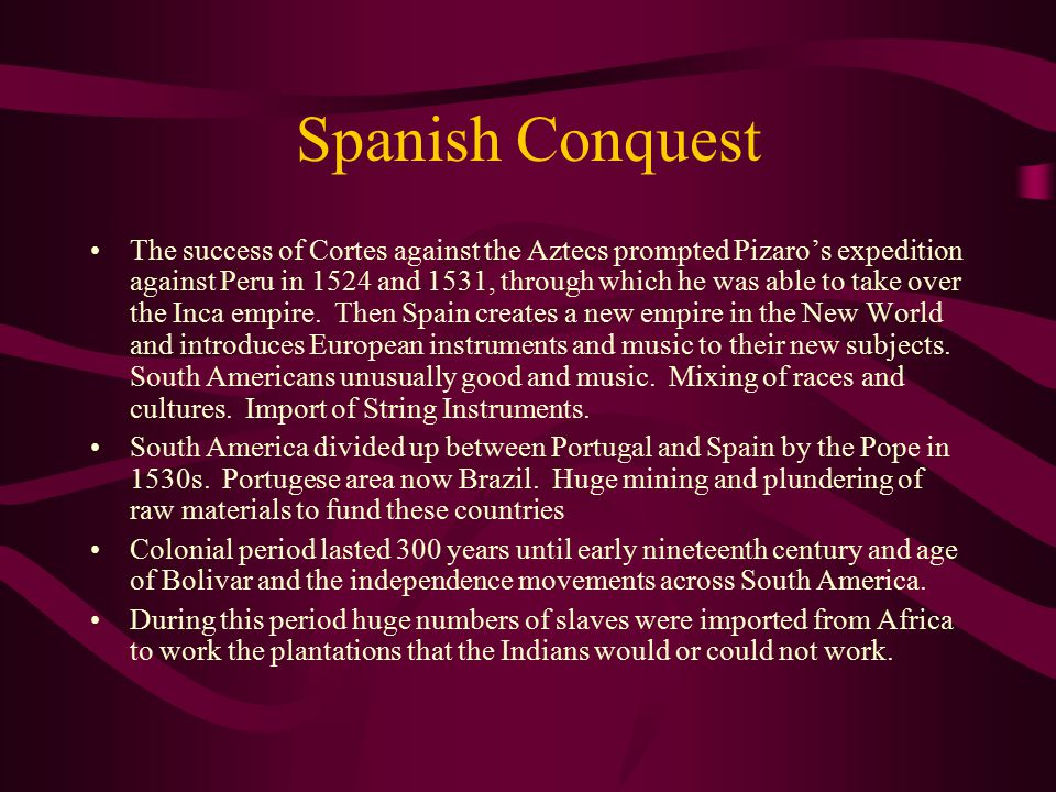 Spanish Conquest The success of Cortes against the Aztecs prompted Pizaro's expedition against Peru in 1524 and 1531, through which he was able to take over the Inca empire.