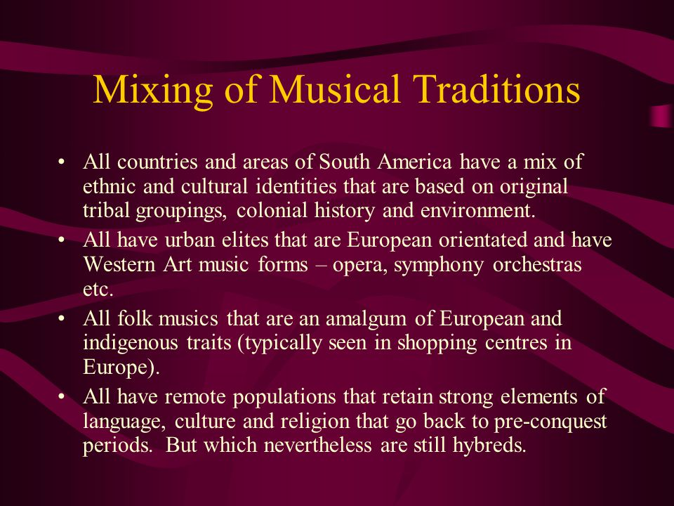 Mixing of Musical Traditions All countries and areas of South America have a mix of ethnic and cultural identities that are based on original tribal g