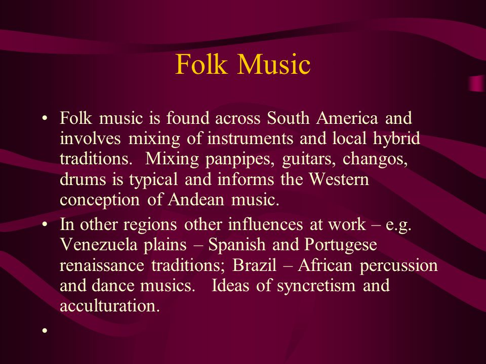 Folk Music Folk music is found across South America and involves mixing of instruments and local hybrid traditions.