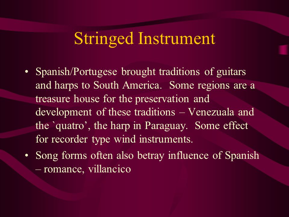 Stringed Instrument Spanish/Portugese brought traditions of guitars and harps to South America.