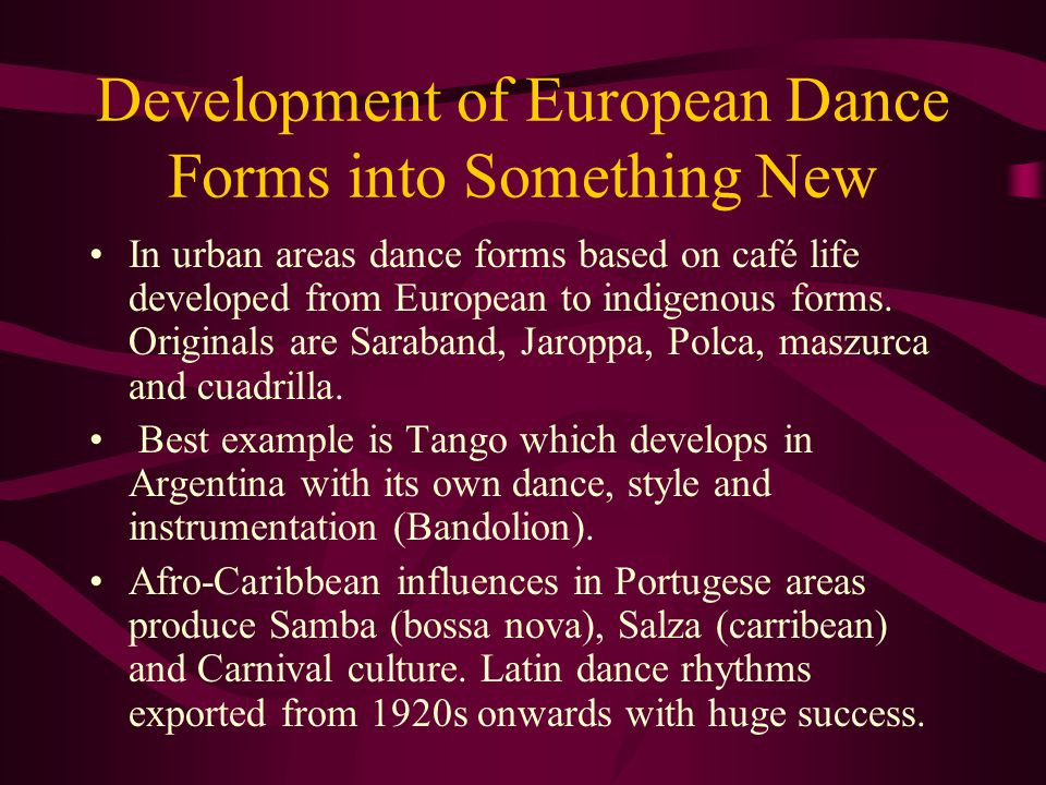 Development of European Dance Forms into Something New In urban areas dance forms based on café life developed from European to indigenous forms. Orig