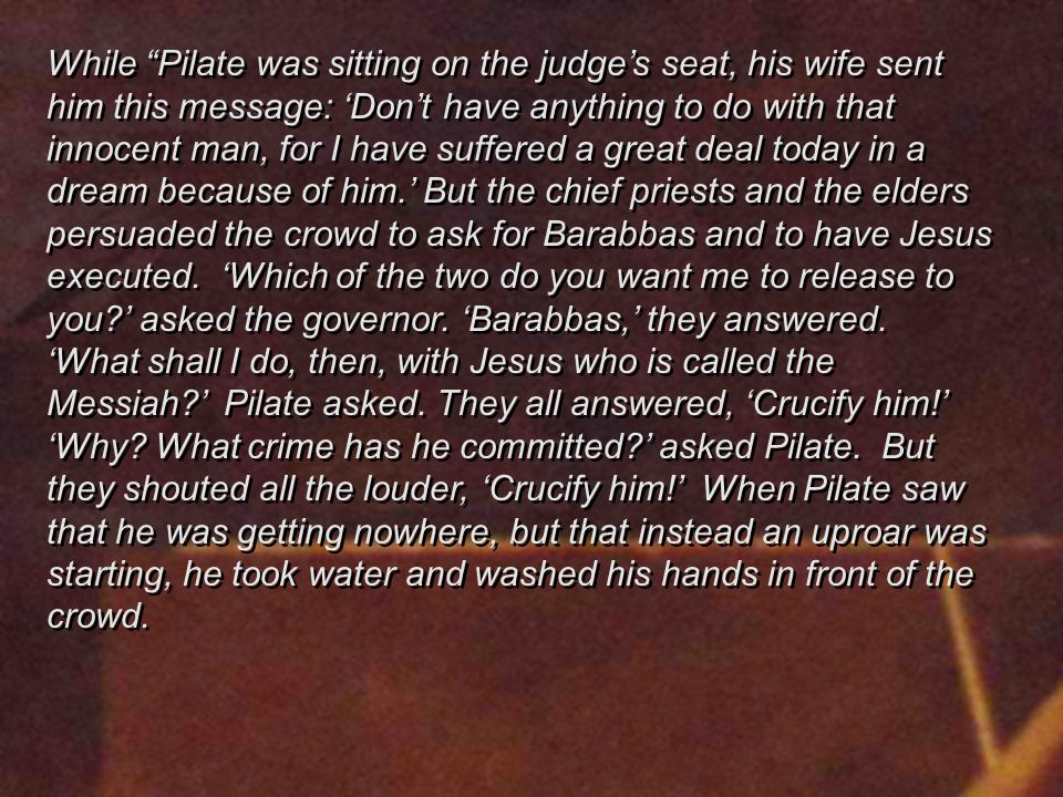 While Pilate was sitting on the judge's seat, his wife sent him this message: 'Don't have anything to do with that innocent man, for I have suffered a great deal today in a dream because of him.' But the chief priests and the elders persuaded the crowd to ask for Barabbas and to have Jesus executed.