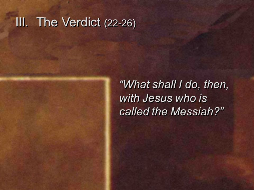 III. The Verdict (22-26) What shall I do, then, with Jesus who is called the Messiah