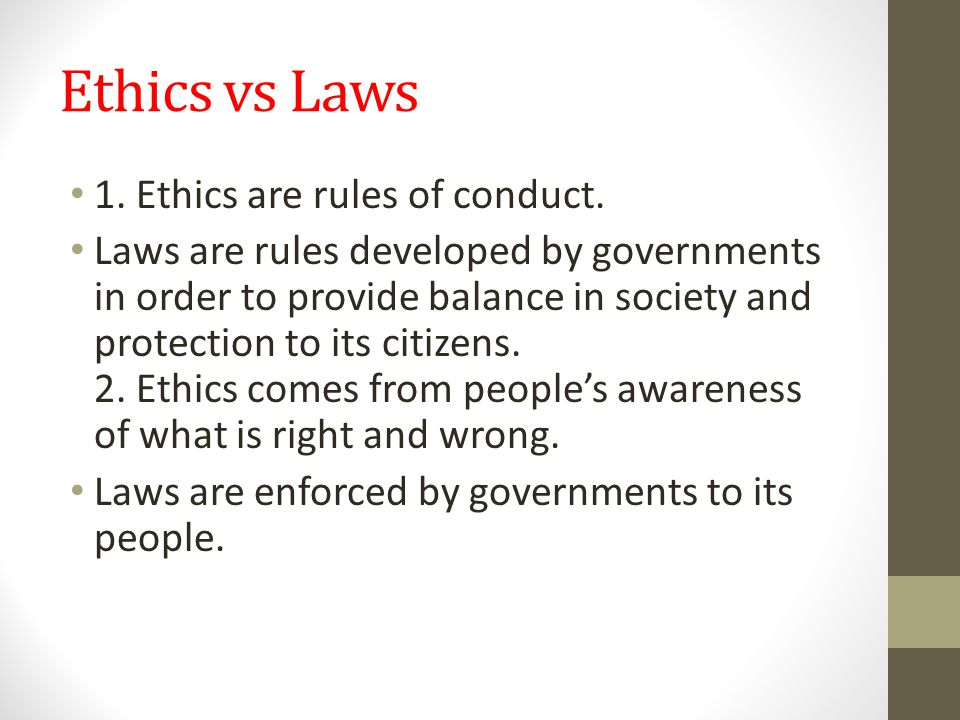 Ethics vs Laws 1. Ethics are rules of conduct. Laws are rules developed by governments in order to provide balance in society and protection to its ci