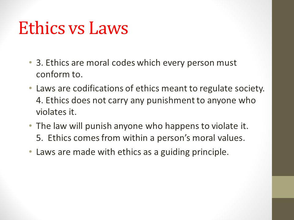 Ethics vs Laws 3. Ethics are moral codes which every person must conform to. Laws are codifications of ethics meant to regulate society. 4. Ethics doe