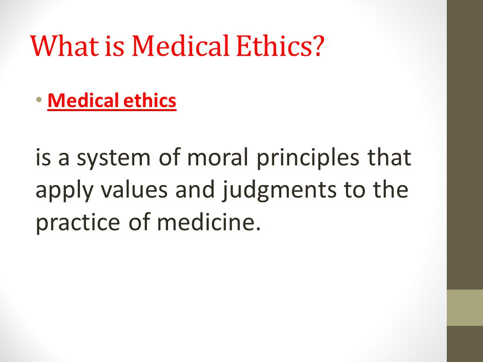 What is Medical Ethics? Medical ethics is a system of moral principles that apply values and judgments to the practice of medicine.