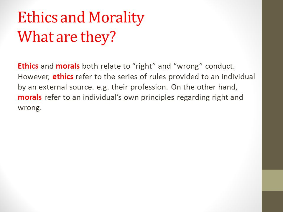 """Ethics and Morality What are they? Ethics and morals both relate to """"right"""" and """"wrong"""" conduct. However, ethics refer to the series of rules provided"""