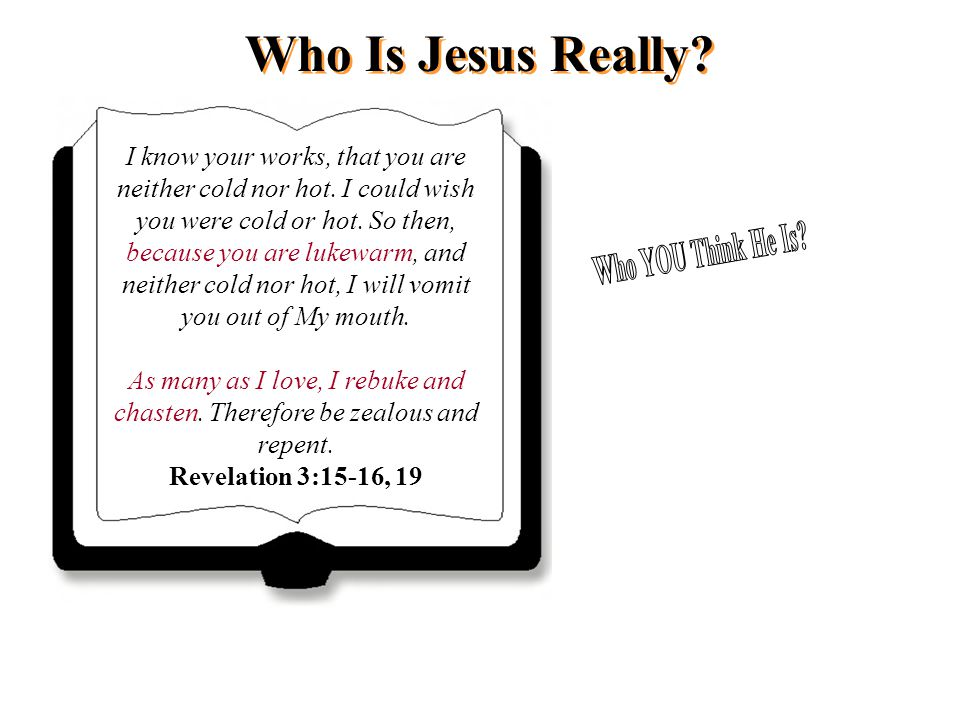Who Is Jesus Really? I know your works, that you are neither cold nor hot. I could wish you were cold or hot. So then, because you are lukewarm, and n