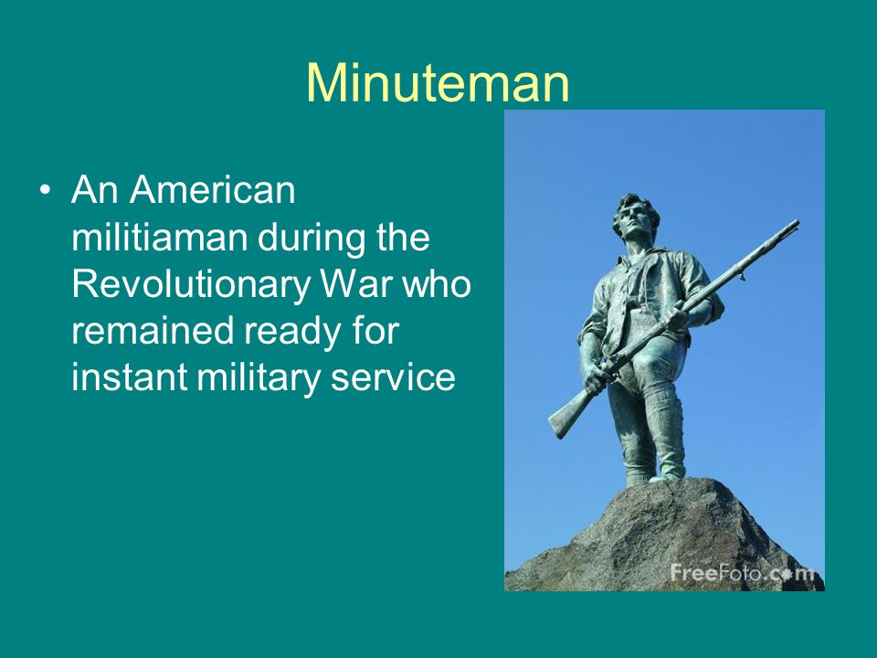 Minuteman An American militiaman during the Revolutionary War who remained ready for instant military service