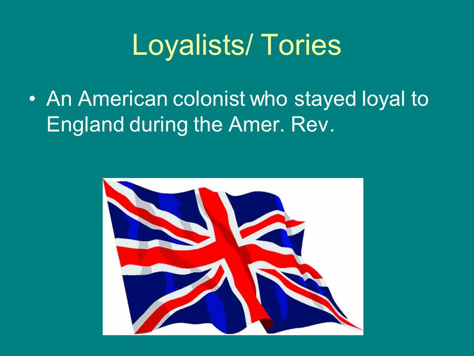 Loyalists/ Tories An American colonist who stayed loyal to England during the Amer. Rev.