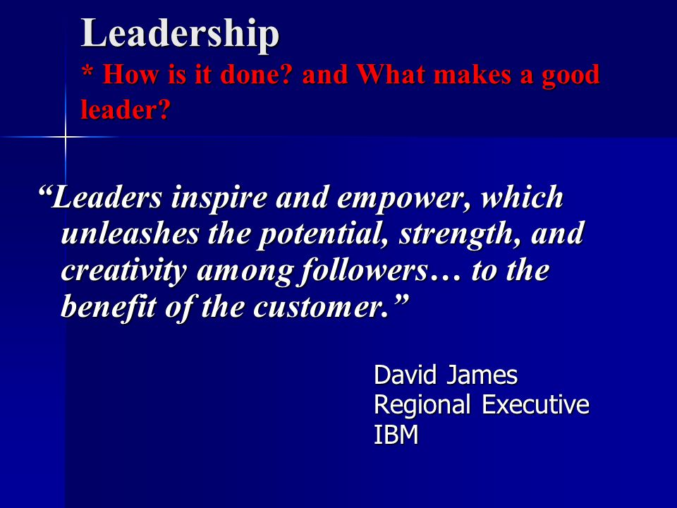 Leadership * How is it done. and What makes a good leader.
