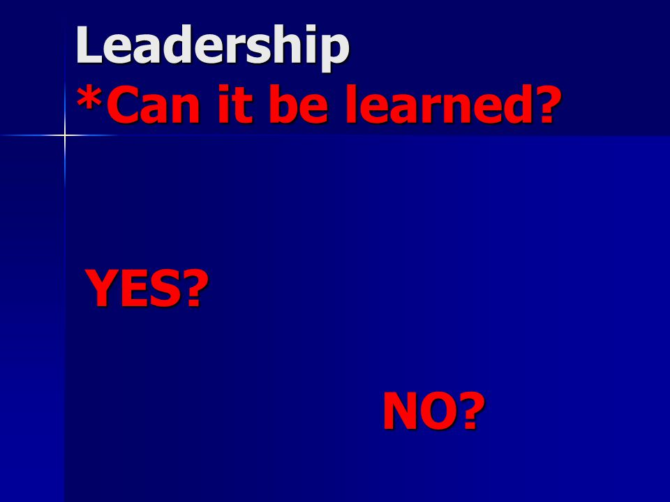 Leadership *Can it be learned YES NO