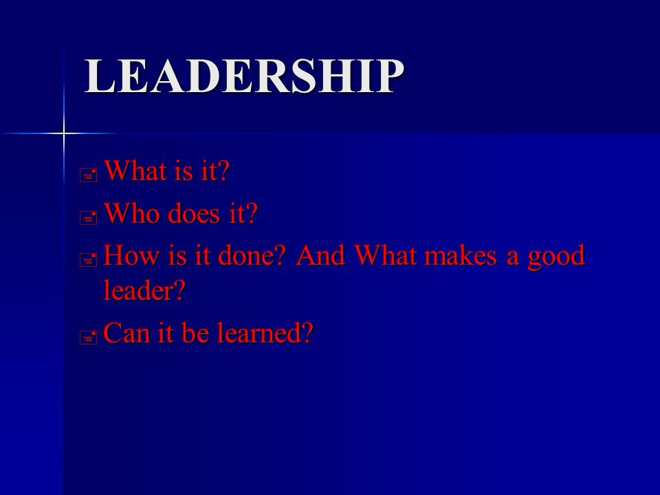 LEADERSHIP  What is it.  Who does it.  How is it done.