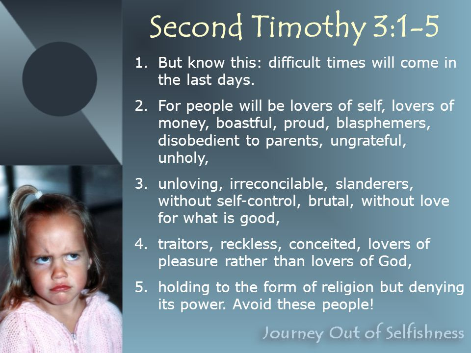 Second Timothy 3:1-5 1.But know this: difficult times will come in the last days.