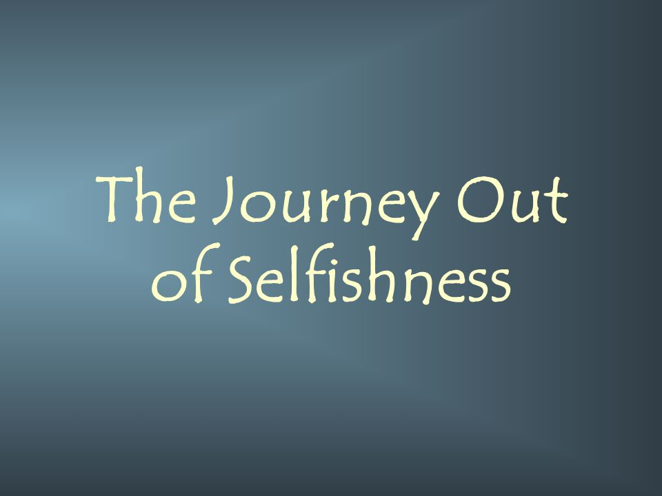 The Journey Out of Selfishness
