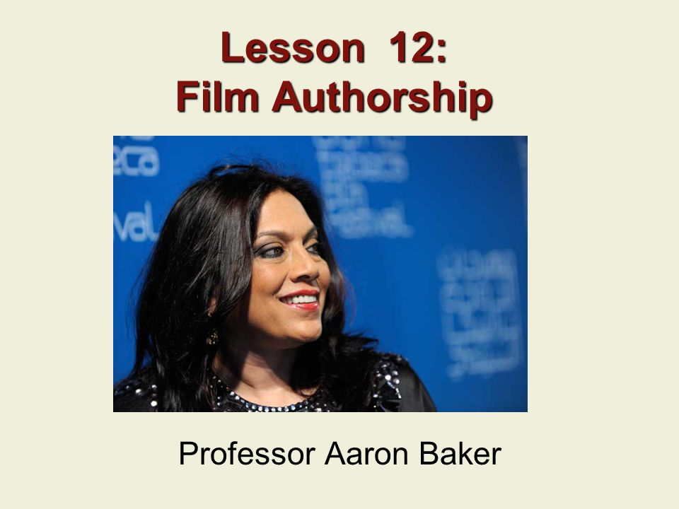 Lesson 12: Film Authorship Professor Aaron Baker