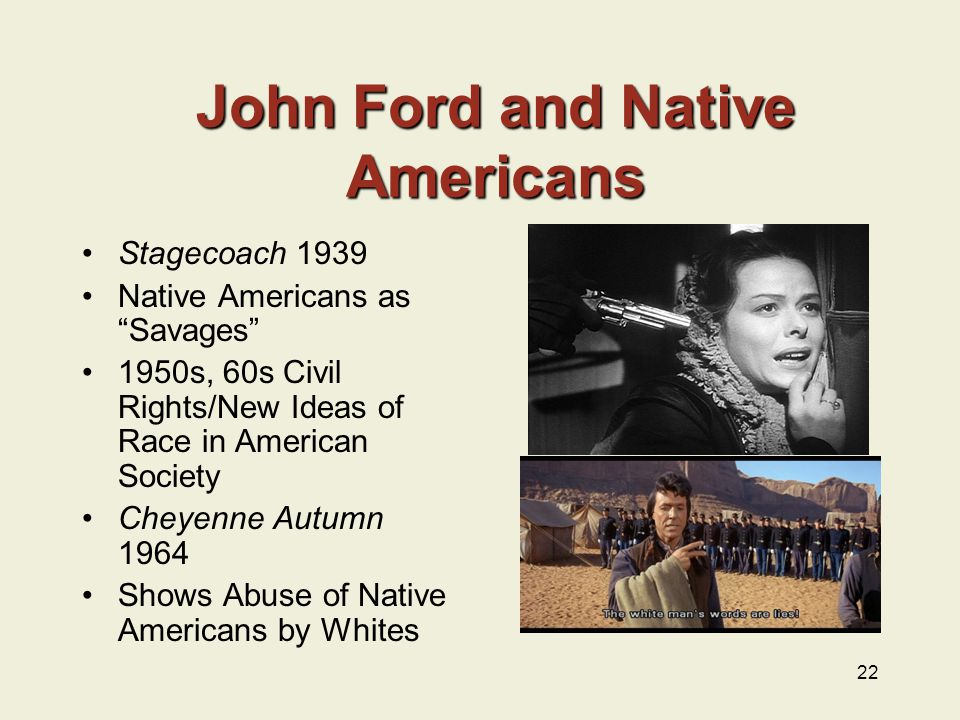 Stagecoach 1939 Native Americans as Savages 1950s, 60s Civil Rights/New Ideas of Race in American Society Cheyenne Autumn 1964 Shows Abuse of Native Americans by Whites 22 John Ford and Native Americans