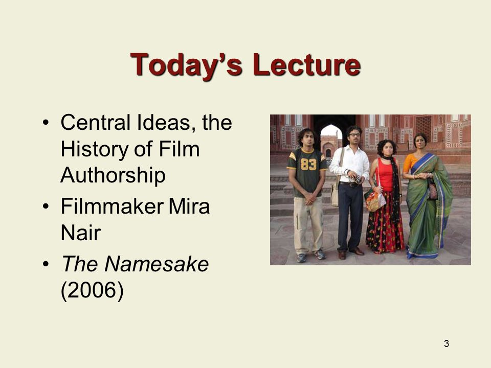 3 Today's Lecture Central Ideas, the History of Film Authorship Filmmaker Mira Nair The Namesake (2006)