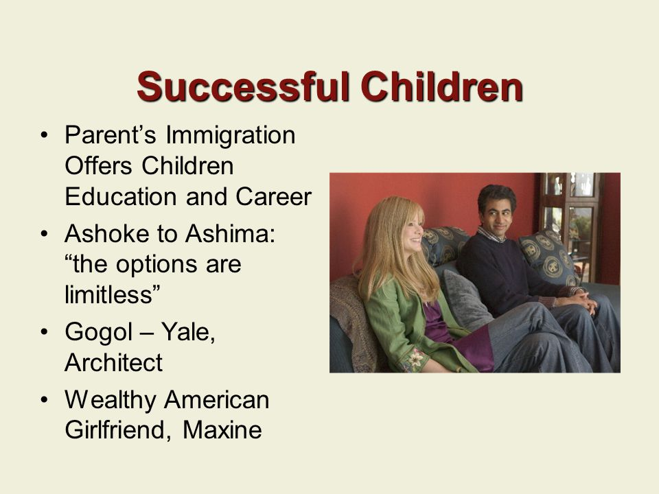 Successful Children Parent's Immigration Offers Children Education and Career Ashoke to Ashima: the options are limitless Gogol – Yale, Architect Wealthy American Girlfriend, Maxine