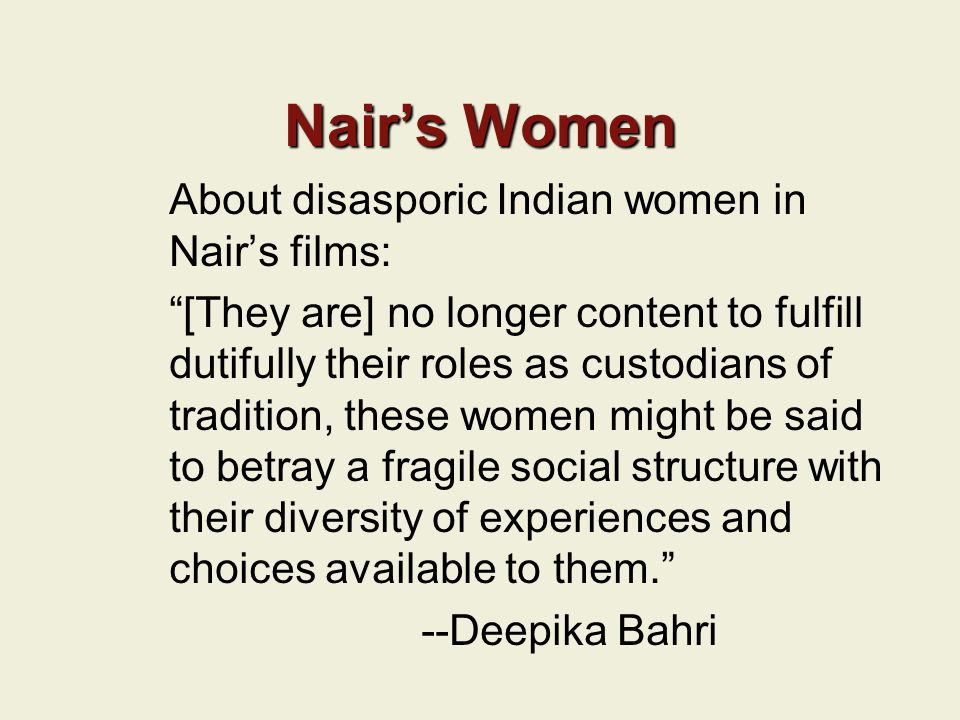Nair's Women About disasporic Indian women in Nair's films: [They are] no longer content to fulfill dutifully their roles as custodians of tradition, these women might be said to betray a fragile social structure with their diversity of experiences and choices available to them. --Deepika Bahri