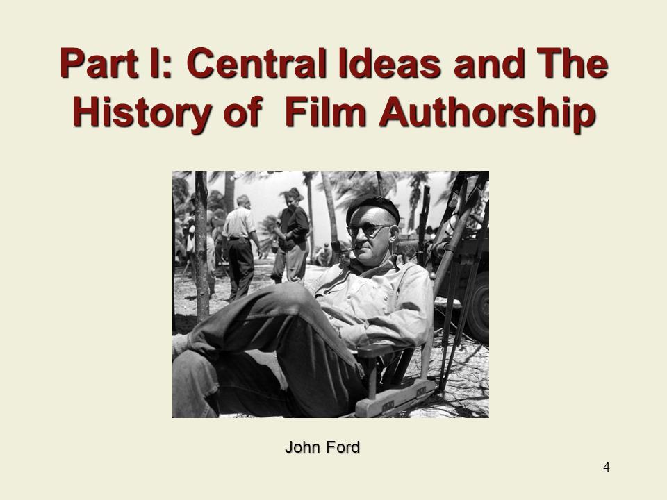Part I: Central Ideas and The History of Film Authorship 4 John Ford
